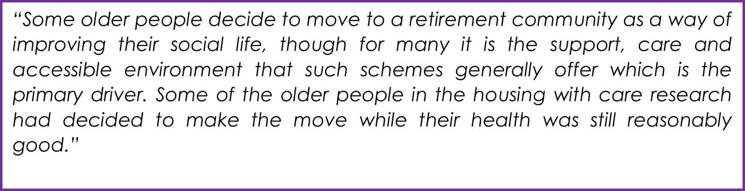 """""""Some older people decide to move to a retirement community as a way of improving their social life, though for many it is the support, care and accessible environment that such schemes generally offer which is the primary driver. Some of the older people"""