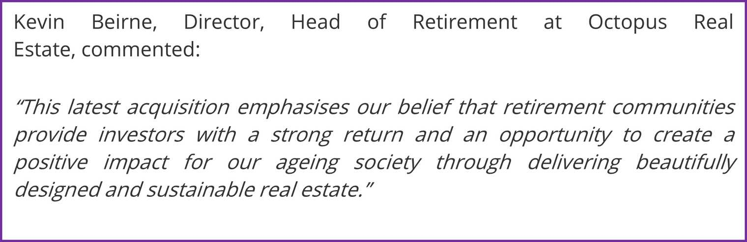 """""""This latest acquisition emphasises our belief that retirement communities provide investors with a strong return and an opportunity to create a positive impact for our ageing society through delivering beautifully designed and sustainable real estate."""""""